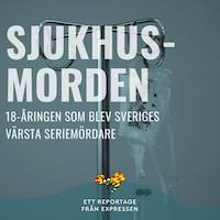 Sjukhusmorden - 18-åringen som blev Sveriges värsta seriemördare