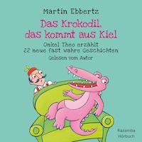 Das Krokodil, das kommt aus Kiel - Onkel Theo erzählt neue fast wahre Geschichten