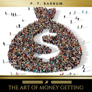 The Art of Money Getting Or, Golden Rules for Making Money