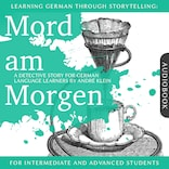 Learning German Though Storytelling: Mord am Morgen - A Detective Story For German Learners