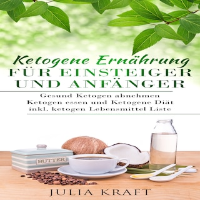 Ketogene Ernährung für Einsteiger und Anfänger: Gesund ketogen abnehmen und ketogen essen Ketogene Diät