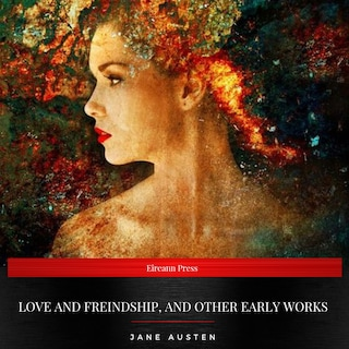 Love and Freindship, and Other Early Works