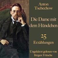 Anton Tschechow: Die Dame mit dem Hündchen – und weitere Meisterwerke