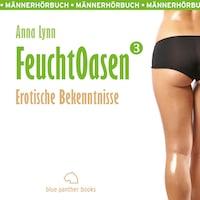 Feuchtoasen 3 / Erotische Bekenntnisse / Erotik Audio Story / Erotisches Hörbuch