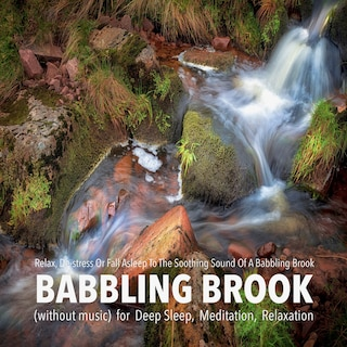 Babbling Brook (without music) for Deep Sleep, Meditation, Relaxation: Relax, De-stress Or Fall Asleep To The Soothing Sound Of A Babbling Brook