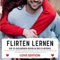 FLIRTEN LERNEN Love Edition - DIE 12 GOLDENEN REGELN DES FLIRTENS