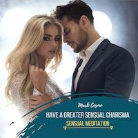 Have a Greater Sensual Charisma - Sensual Meditation