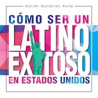Cómo Ser un Latino Exitoso en Estados Unidos