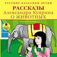 Русские классики детям: Рассказы Александра Куприна о животных