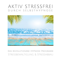 Aktiv stressfrei durch Selbsthypnose (Stressbewältigung & Stressabbau)