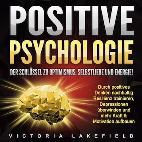 Positive Psychologie. Der Schlüssel zu Optimismus, Selbstliebe und Energie!