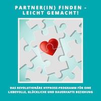 Partner(in) finden - leicht gemacht! Das revolutionäre Hypnose-Programm für eine liebevolle, glückliche und dauerhafte Beziehung