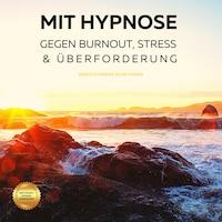 Mit Hypnose gegen Burnout, Stress & Überforderung (Hörbuch)
