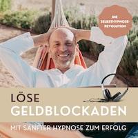 Löse Geldblockaden: Mit sanfter Hypnose zum Erfolg