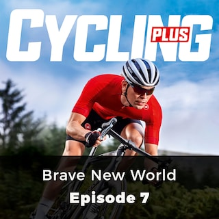 Brave New World - Cycling Plus, Episode 7
