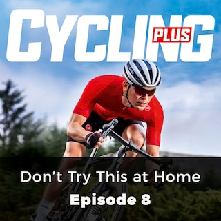 Don't Try This at Home - Cycling Plus, Episode 8