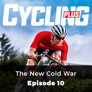 The New Cold War - Cycling Plus, Episode 10