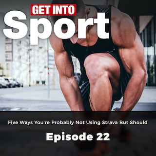 Five Ways You're Probably not Using Strava but Should - Get Into Sport Series, Episode 22 (ungekürzt)