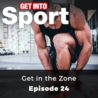 Get in the Zone - Get Into Sport Series, Episode 24 (ungekürzt)