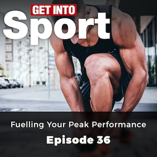 Fuelling Your Peak Performance - Get Into Sport Series, Episode 36 (ungekürzt)