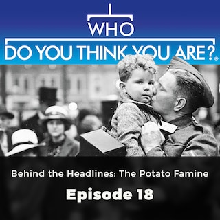 Behind the Headlines: The Potato Famine - Who Do You Think You Are?, Episode 18