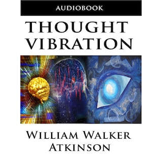 Thought Vibration or the Law of Attraction in the Thought World (Unabridged)