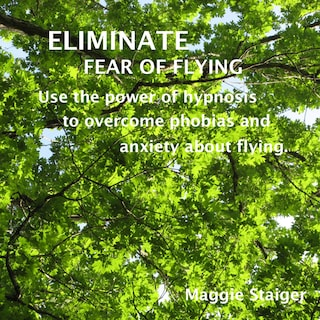 Eliminate Fear of Flying - Use the Power of Hypnosis to Overcome Phobias and Anxiety About Flying (Unabridged)