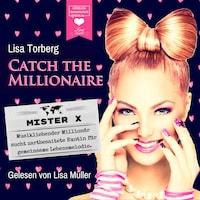 Mister X - Musikliebender Millionär sucht zartbesaitete Exotin für gemeinsame Lebensmelodie - Catch the Millionaire, Band 3 (Ungekürzt)