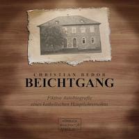 Beichtgang - Fiktive Autobiografie eines katholischen Hauptlehrersohns (ungekürzt)