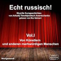 Echt russisch! - Skurrile Kurzgeschichten von Arkadi Timofejewitsch Awertschenko, Vol. 1: Von Künstlern und anderen merkwürdigen Menschen (ungekürzt)