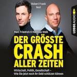 Der größte Crash aller Zeiten - Wirtschaft, Politik, Gesellschaft. Wie Sie jetzt noch Ihr Geld schützen können (Ungekürzt)