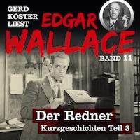 Der Redner - Gerd Köster liest Edgar Wallace - Kurzgeschichten Teil 3, Band 11 (Ungekürzt)