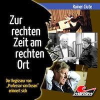 """Rainer Clute - Der Regisseur von """"Professor van Dusen"""" erinnert sich: Zur rechten Zeit am rechten Ort (Ungekürzt)"""