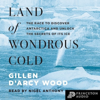 Land of Wondrous Cold - The Race to Discover Antarctica and Unlock the Secrets of Its Ice (Unabridged)