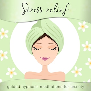 Stress Relief: Powerful Guided Hypnosis Meditations for Anxiety, Stress & Slee