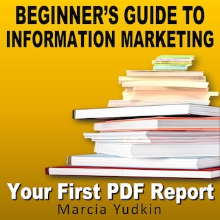 Beginner's Guide to Information Marketing - Your First PDF Report (Unabridged)