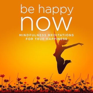 Be Happy NOW: Mindfulness Meditations for Happiness, Stress & Confidence