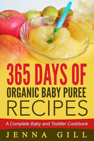 365 Days Of Organic Baby Puree Recipes: A Complete Baby and Toddler Cookbook