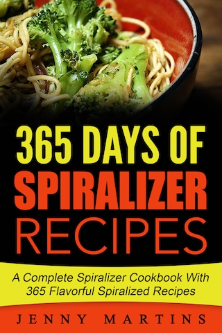 Spiralizer: 365 Days Of Spiralizer Recipes: A Complete Spiralizer Cookbook With 365 Flavorful Spiralizer Recipes