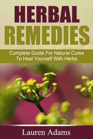 Herbal Remedies: Complete Guide For Natural Cures To Heal Yourself With Herbs