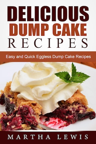 Delicious Dump Cake Recipe Book: Easy and Quick Eggless Dump Cake Recipes