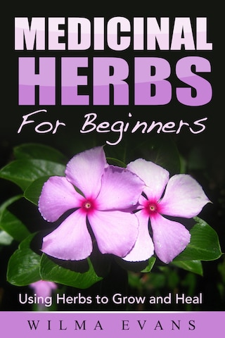 Medicinal Herbs For Beginners: Using Herbs to Grow and Heal