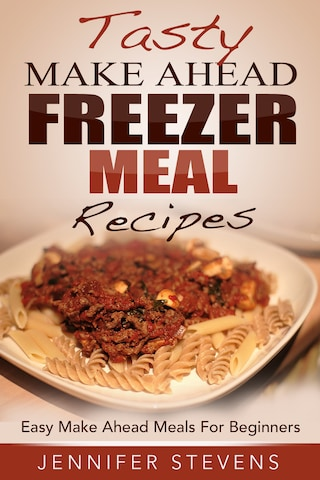 Tasty Make Ahead Freezer Meal Recipes: Easy Make Ahead Meals For Beginners