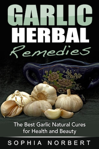 Garlic Herbal Remedies - The Best Garlic Natural Cures for Health and Beauty