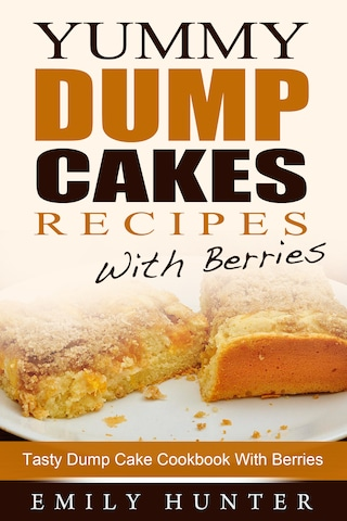 Yummy Dump Cake Recipes With Berries: Tasty Dump Cake Cookbook With Berries