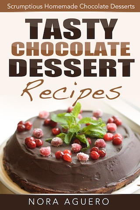 Tasty Chocolate Dessert Recipes: Scrumptious Homemade Chocolate Desserts