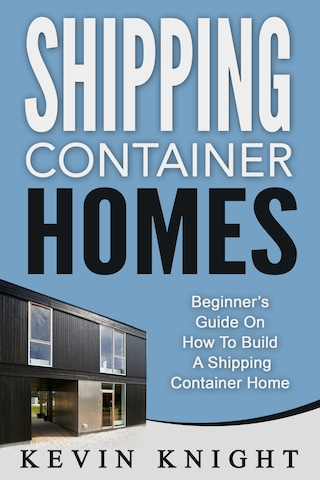 Shipping Container Homes: Beginner's Guide On How To Build A Shipping Container Home