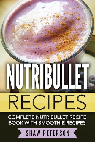 Nutribullet Recipes: Complete Nutribullet Recipe Book With Smoothie Recipes