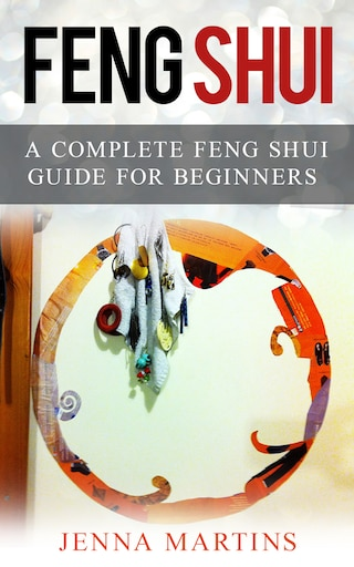 Feng Shui: A Complete Feng Shui Guide For Beginners