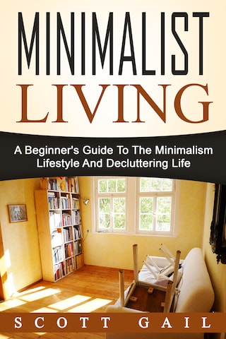 Minimalist Living: A Beginner's Guide To The Minimalism Lifestyle And Decluttering Life